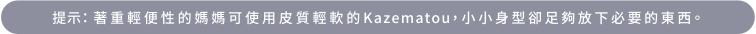 提示:著重輕便性的媽媽可使用皮質輕軟的Kazematou,小小身型卻足夠放下必要的東西。