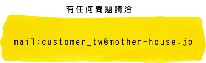 有任何問題請洽 mail:customer_tw@mother-house.jp